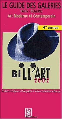 Le Guide des Galéries Paris - Régions. Art Moderne et Contemporain. Bill'Art 2002. Peinture. Sculture. Photographie. Vidéo. Installation. Estampe