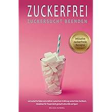 Zuckerfrei Zuckersucht beenden und zuckerfrei leben und ernähren zuckerfreie Ernährung zuckerfreies Kochbuch inklusive Zuckerfreie Rezepte, Abnehmen für Frauen leicht gemacht ohne Diät und Sport