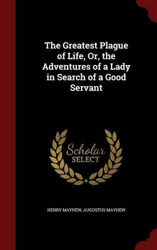 The Greatest Plague of Life, Or, the Adventures of a Lady in Search of a Good Servant by Henry Mayhew (2015-08-08)