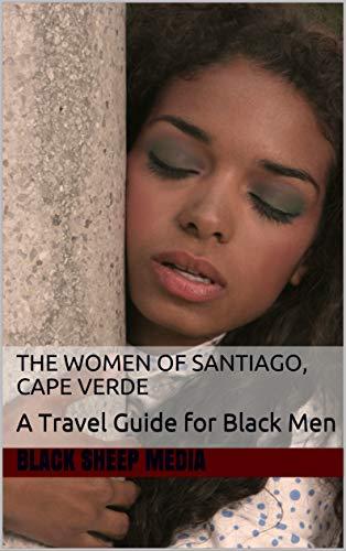 The Women of Santiago, Cape Verde: A Travel Guide for Black Men (English Edition) -