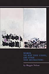 Women, the New York School, and Other True Abstractions by Maggie Nelson (2011-12-21)