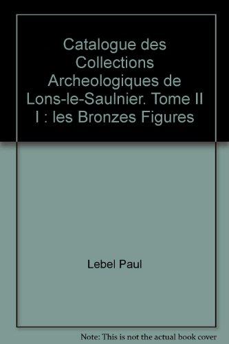 Catalogue des Collections Archeologiques de Lons-le-Saulnier. Tome II I : les Bronzes Figures
