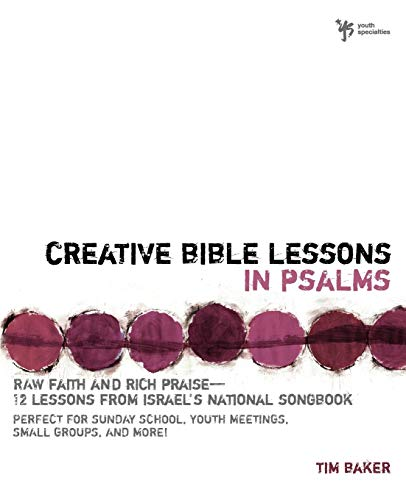 Creative Bible Lessons in Psalms: Raw Faith & Rich Praise 12 Sessions from Israel's National Songbook: Raw Faith and Rich Praise - 12 Lessons from Israel's National Songbook