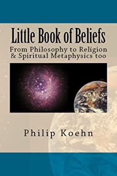 Little Book of Beliefs: From Philosophy to Religion & Spiritual Metaphysics too by [Koehn, Philip]