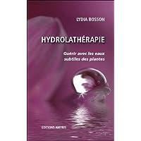 Hydrolathérapie - Guérir avec les eaux subtiles des plantes