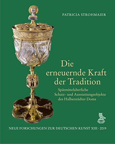 Die erneuernde Kraft der Tradition: Spätmittelalterliche Schatz- und Ausstattungsobjekte des Halberstädter Doms (Neue Forschungen zur deutschen Kunst)