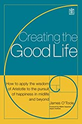 Creating the Good Life: It's Not Just About the Money: How to Apply the Wisdom of Aristotle to the Pursuit of Happiness