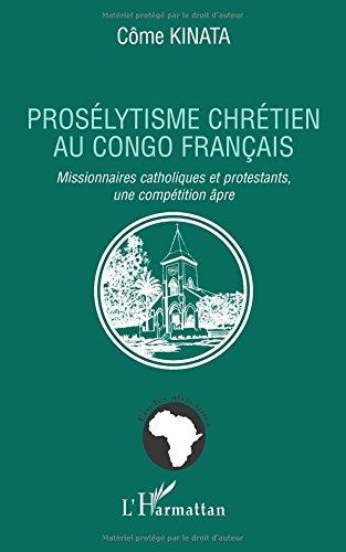 Prosélytisme chrétien au Congo français : Missionnaires catholiques et protestants, une compétition âpre par Côme Kinata