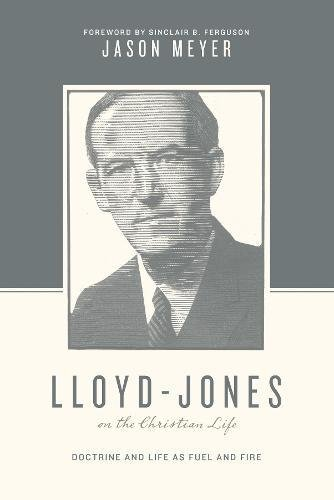 Lloyd-Jones on the Christian Life: Doctrine and Life as Fuel and Fire (Theologians on the Christian Life)