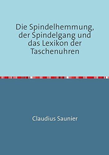 Die Spindelhemmung, der Spindelgang und das Lexikon der Taschenuhren: Nachdruck 2016