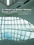Architektur ferner Welten: Santiago Calatravas skulpturales Architekturverständnis und die Bildhaftigkeit seiner Bauwerke in Werbung, Film, Musik, ... (Kunstwissenschaftliche Studien, Band 184)