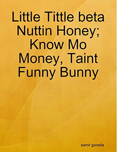 Little Tittle beta Nuttin Honey; Know Mo Money, Taint Funny Bunny