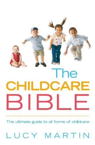 The Childcare Bible: The ultimate guide to all forms of childcare: nannies, maternity nurses, au pairs, nurseries, childminders, relatives and babysitters
