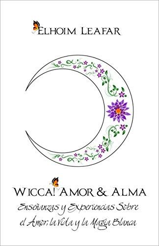 Wicca! Amor & Alma: Enseñanzas y Experiencias Sobre el Amor, la Vida y la Magia Blanca