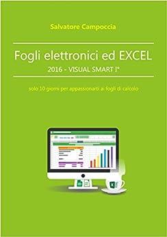 Fogli elettronici ed Excel 2016 - VISUAL SMART I°: solo 10 giorni per appassionarti ai fogli di calcolo di [Salvatore Campoccia]