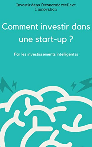 Comment investir dans une start-up ?: Investir dans l'économie réelle et l'innovation ? par Les Investissements Intelligents
