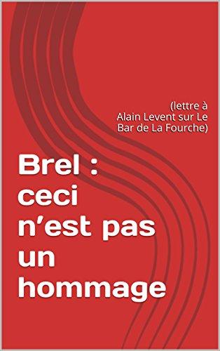 Brel : ceci n'est pas un hommage: (lettre à Alain Levent sur Le Bar de La Fourche)