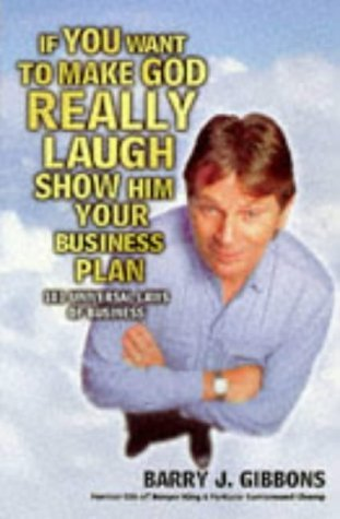 If You Want to Make God Really Laugh Show Him Your Business Plan: 101 Universal Laws of Business by Barry J. Gibbons (1998-08-01)