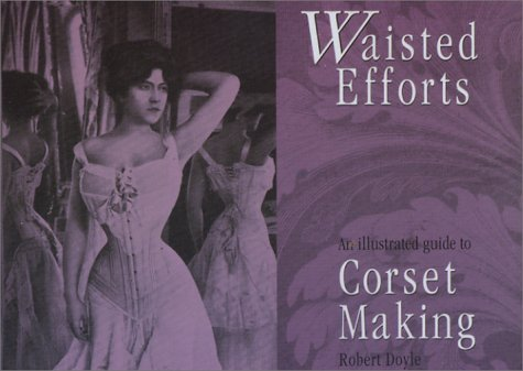 Waisted efforts: An illustrated guide to corset making by Robert Doyle (Illustrated, 1997) Paperback