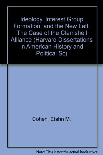Ideology, Interest Group Formation, and the New Left: The Case of the Clamshell Alliance (Harvard Dissertations in American History and Political Sc) Clamshell Case
