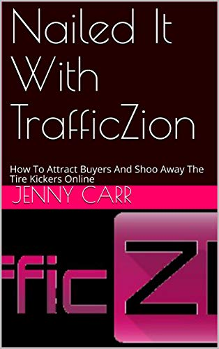 Nailed It With TrafficZion: How To Attract Buyers And Shoo Away The Tire Kickers Online (English Edition)