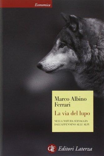 La via del lupo. Nella natura selvaggia dall'Appennino alle Alpi