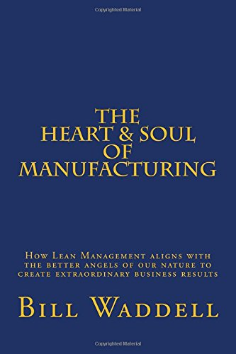 The Heart And Soul Of Manufacturing How Lean Management Aligns With The Better Angels Of Our Nature To Create
