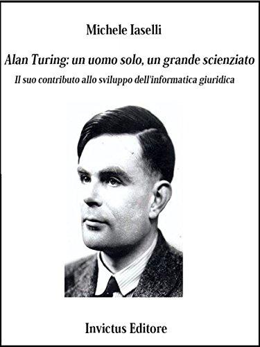 Alan Turing: un uomo solo, un grande scienziato: Il suo contributo allo sviluppo dell'informatica giuridica