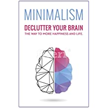 Minimalism: Declutter your Brain | The Way to more Happiness and Life (minimalist, minimalist living, anxiety, meditation, mindset Book 1) (English Edition)
