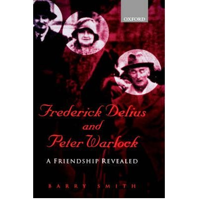 [(Frederick Delius and Peter Warlock: A Friendship Revealed )] [Author: Barry Smith] [Jun-2000]