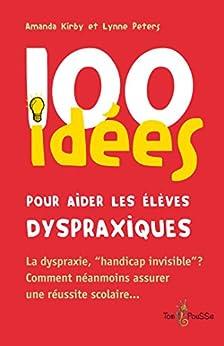 100 idées pour aider les élèves dyspraxiques: La dyspraxie, « handicap invisible » ? Comment néanmoins assurer une réussite scolaire…
