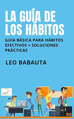 La guía de los hábitos: Guía básica para hábitos efectivos + soluciones prácticas