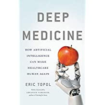 Deep Medicine: How Artificial Intelligence Can Make Healthcare Human Again