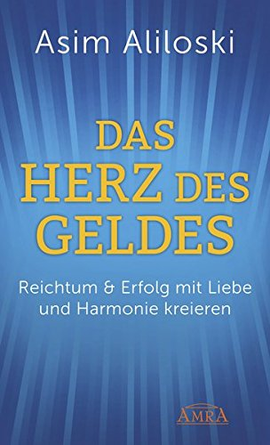Das Herz des Geldes: Reichtum & Erfolg mit Liebe und Harmonie kreieren (Reich-essenz)