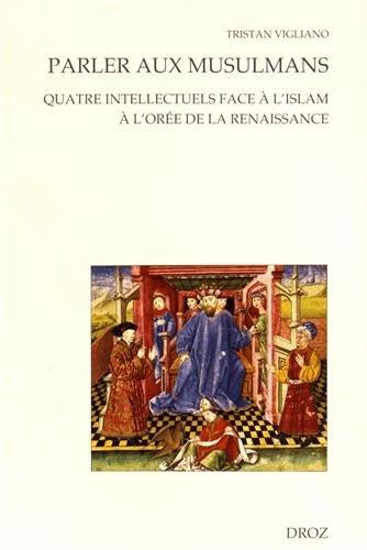 Parler aux musulmans : Quatre intellectuels face à l'islam à l'orée de la Renaissance par From Librairie Droz