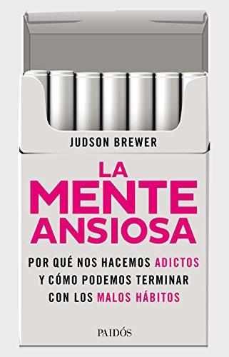 La mente ansiosa: De los cigarrillos a los teléfonos móviles. Y hasta el amor. Por qué nos hacemos adictos y cómo podemos terminar con los malos hábitos por Judson Brewer