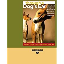 through a Dog's Ear (EasyRead Large Edition): Using Sound to Improve the Health & Behavior of Your Canine Companion by JOSHUA LEEDS (2008-07-25)