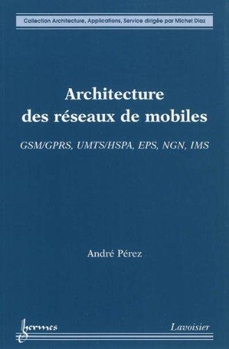 Architecture des réseaux de mobiles : GSM/GPRS, UMTS/HSPA, EPS, NGN, IMS par André Pérez