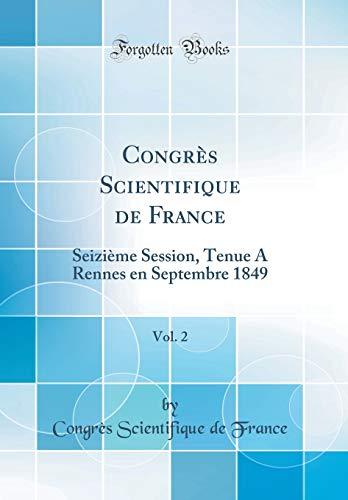 Congrès Scientifique de France, Vol. 2: Seizième Session, Tenue a Rennes En Septembre 1849 (Classic Reprint) par Congres Scientifique De France