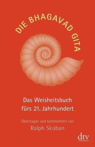 Die Bhagavad Gita: Das Weisheitsbuch fürs 21. Jahrhundert Übertragen und kommentiert von Ralph Skuban