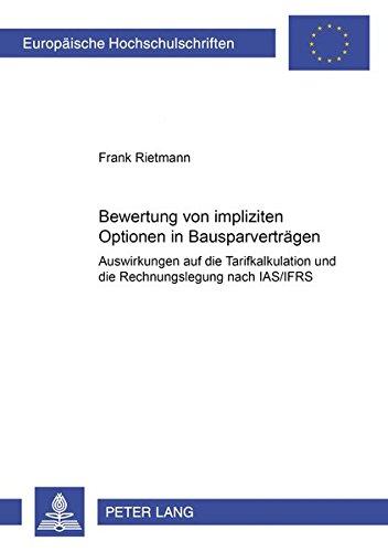 Bewertung von impliziten Optionen in Bausparverträgen: Auswirkungen auf die Tarifkalkulation und die Rechnungslegung nach IAS/IFRS (Europäische ... / Publications Universitaires Européennes)