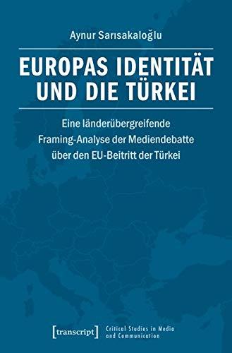 Europas Identität und die Türkei: Eine länderübergreifende Framing-Analyse der Mediendebatte über den EU-Beitritt der Türkei (Critical Studies in Media and Communication)