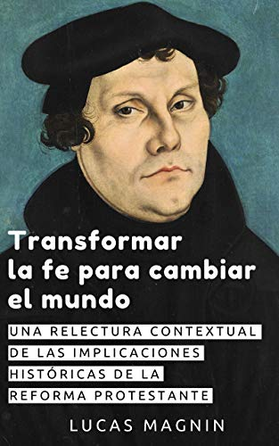 Transformar la fe para cambiar el mundo: Una relectura contextual de las implicaciones históricas de la Reforma protestante por Lucas Magnin