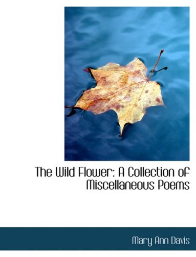 The Wild Flower: A Collection of Miscellaneous Poems: A Collection of Miscellaneous Poems (Large Print Edition)