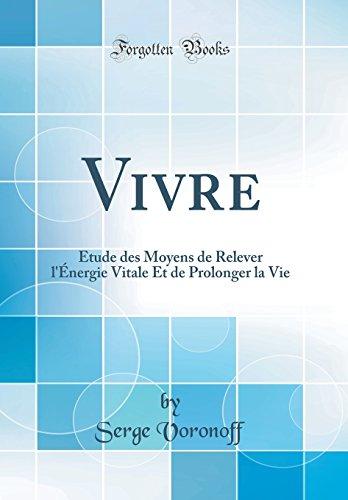 Vivre: Etude Des Moyens de Relever L'Energie Vitale Et de Prolonger La Vie (Classic Reprint)