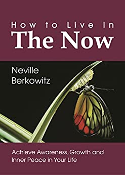 How To Live In The Now: Achieve Awareness, Growth and Inner  Peace in Your Life (Personal Empowerment Book 1) by [Berkowitz, Neville]