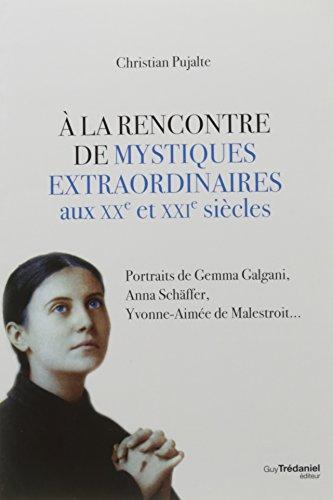 A la rencontre de mystiques extraordinaires aux XXe et XXIe siècles : Portraits de Gemma Galgani, Anna Schäffer, Yvonne-Aimée de Malestroit...