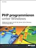 PHP programmieren unter Windows: Webanwendungen mit IIS, SQL Server, Active Directory und Exchange Server