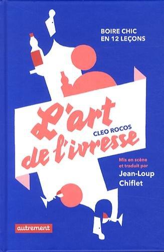 L'art de l'ivresse - boire chic en douze lecons par Cleo Rocos