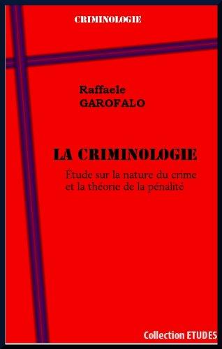 LA CRIMINOLOGIE Étude sur la nature du crime et la théorie de la pénalité par Raffaele GAROFALO
